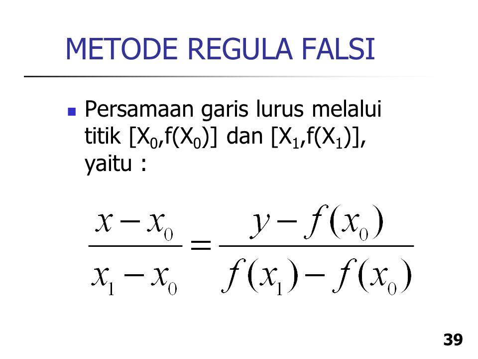 METODE REGULA FALSI Persamaan garis lurus melalui titik [X0,f(X0)] dan [X1,f(X1)], yaitu :